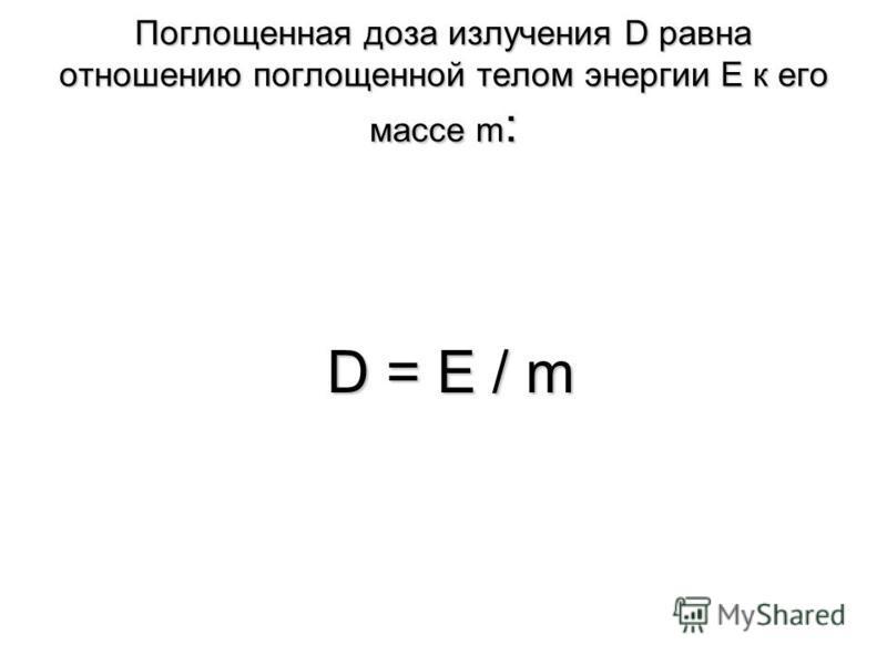 Поглощенная доза излучения D равна отношению поглощенной телом энергии Е к его массе m : D = Е / m D = Е / m