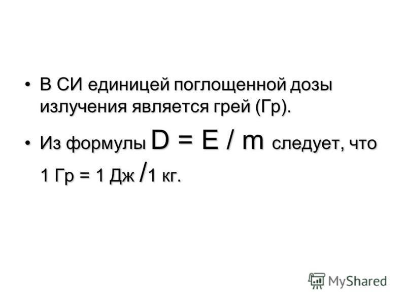 В СИ единицей поглощенной дозы излучения является грей (Гр).В СИ единицей поглощенной дозы излучения является грей (Гр). Из формулы D = Е / m следует, что 1 Гр = 1 Дж / 1 кг.Из формулы D = Е / m следует, что 1 Гр = 1 Дж / 1 кг.