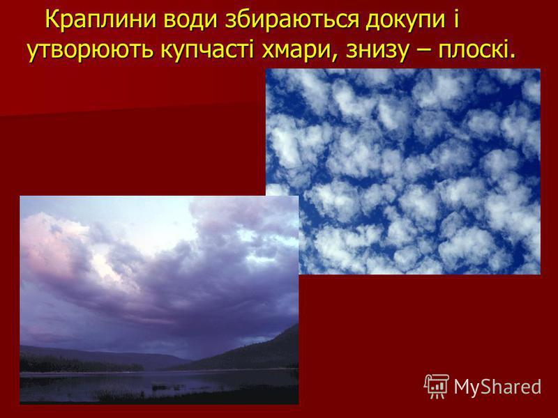 Краплини води збираються докупи і утворюють купчасті хмари, знизу – плоскі. Краплини води збираються докупи і утворюють купчасті хмари, знизу – плоскі.