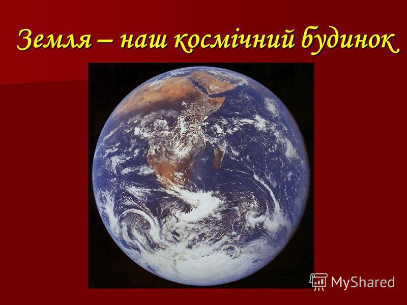 Земля – наш космічний будинок