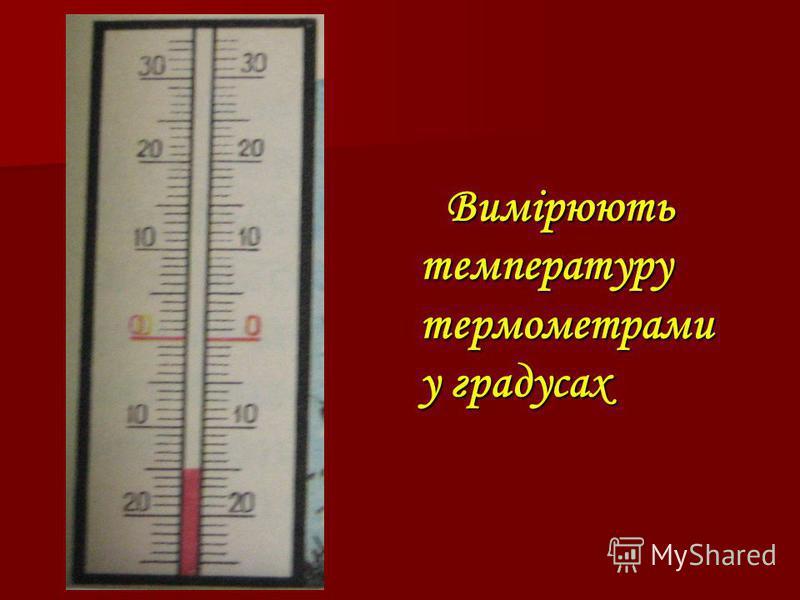 Вимірюють температуру термометрами у градусах Вимірюють температуру термометрами у градусах