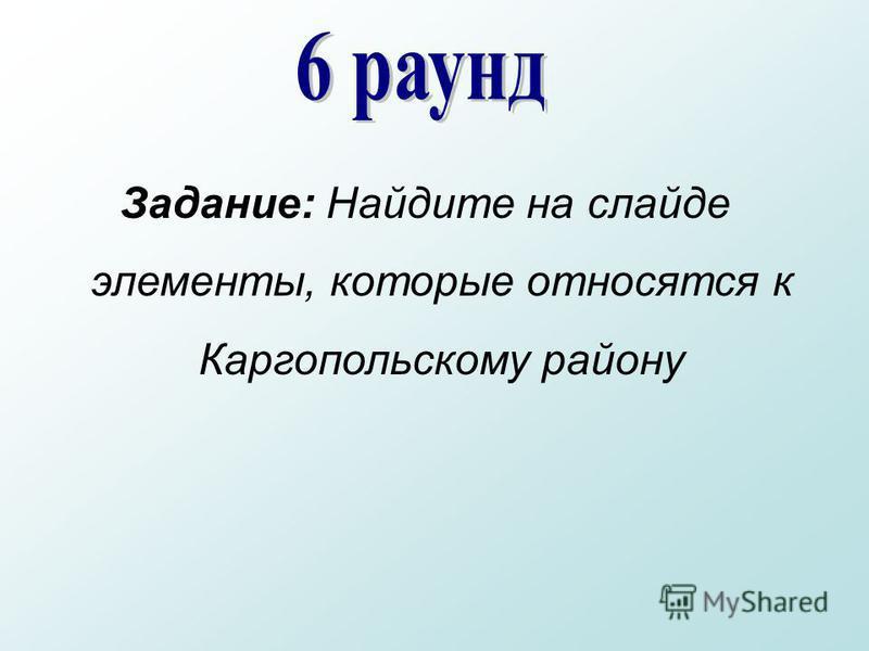 Задание: Найдите на слайде элементы, которые относятся к Каргопольскому району