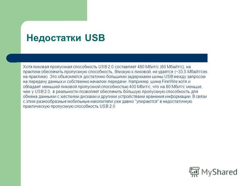 Недостатки USB Хотя пиковая пропускная способность USB 2.0 составляет 480 Мбит/с (60 Мбайт/с), на практике обеспечить пропускную способность, близкую к пиковой, не удаётся (~33,5 Мбайт/сек на практике). Это объясняется достаточно польшими задержками