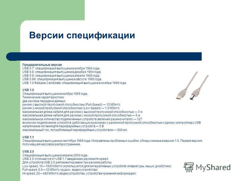 Версии спецификации Предварительные версии USB 0.7: спецификация выпущена в ноябре 1994 года. USB 0.8: спецификация выпущена в декабре 1994 года. USB 0.9: спецификация выпущена в апреле 1995 года. USB 0.99: спецификация выпущена в августе 1995 года.