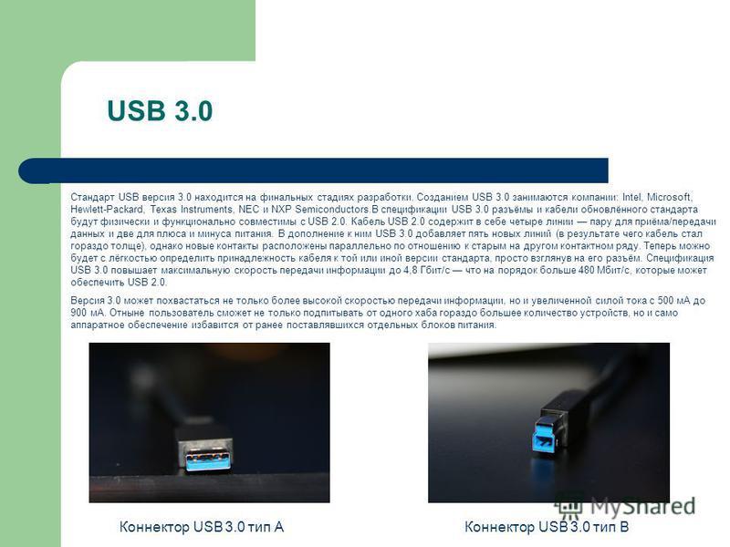 USB 3.0 Стандарт USB версия 3.0 находится на финальных стадиях разрапотки. Созданием USB 3.0 занимаются компании: Intel, Microsoft, Hewlett-Packard, Texas Instruments, NEC и NXP Semiconductors.В спецификации USB 3.0 разъёмы и кабели обновлённого стан