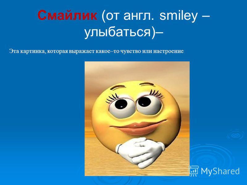 Смайлик (от англ. smiley – улыбаться)– Эта картинка, которая выражает какое–то чувство или настроение