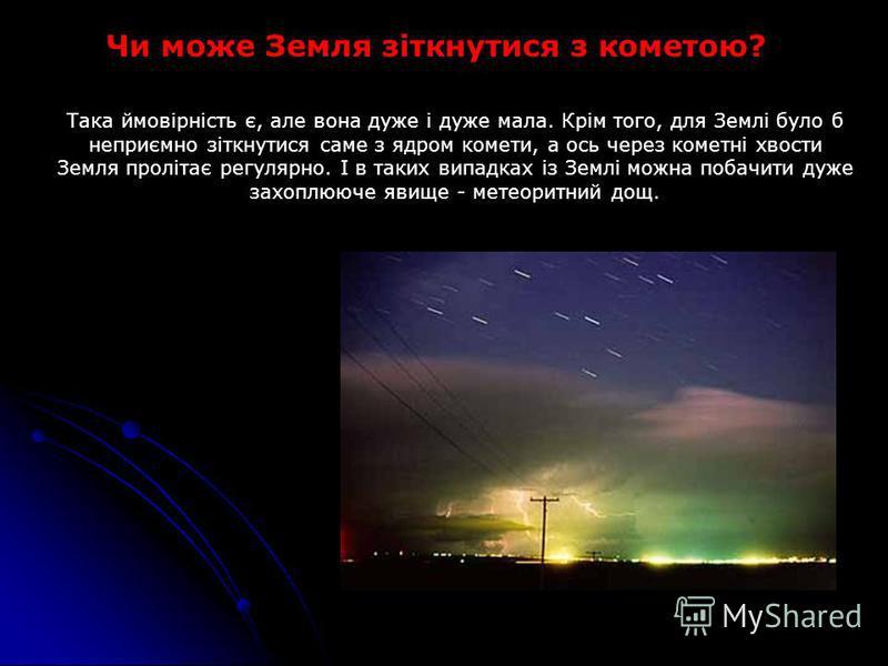 Чи може Земля зіткнутися з кометою? Така ймовірність є, але вона дуже і дуже мала. Крім того, для Землі було б неприємно зіткнутися саме з ядром комети, а ось через кометні хвости Земля пролітає регулярно. І в таких випадках із Землі можна побачити д