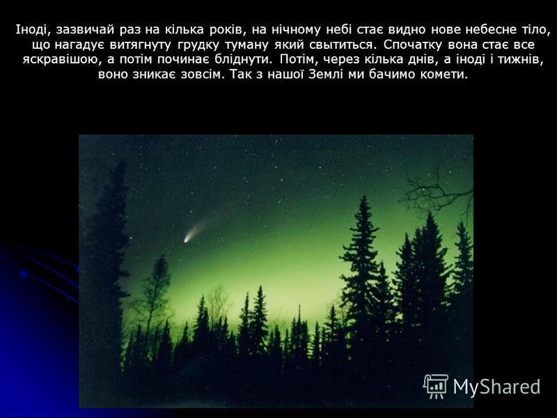 Іноді, зазвичай раз на кілька років, на нічному небі стає видно нове небесне тіло, що нагадує витягнуту грудку туману який свытиться. Спочатку вона стає все яскравішою, а потім починає бліднути. Потім, через кілька днів, а іноді і тижнів, воно зникає