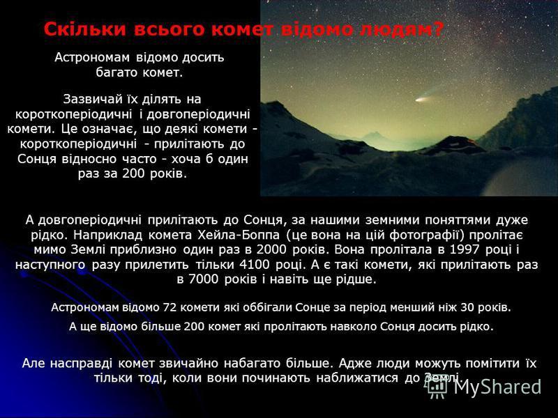 Зазвичай їх ділять на короткоперіодичні і довгоперіодичні комети. Це означає, що деякі комети - короткоперіодичні - прилітають до Сонця відносно часто - хоча б один раз за 200 років. Скільки всього комет відомо людям? Астрономам відомо досить багато