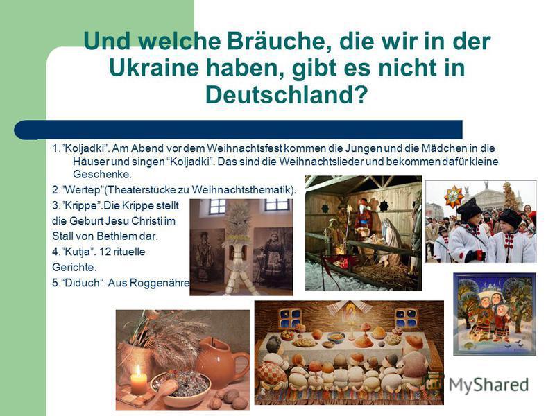 Und welche Bräuche, die wir in der Ukraine haben, gibt es nicht in Deutschland? 1.Koljadki. Am Abend vor dem Weihnachtsfest kommen die Jungen und die Mädchen in die Häuser und singen Koljadki. Das sind die Weihnachtslieder und bekommen dafür kleine G
