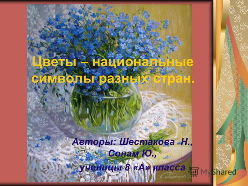 Цветы – национальные символы разных стран. Авторы: Шестакова Н., Сонам Ю., ученицы 8 «А» класса