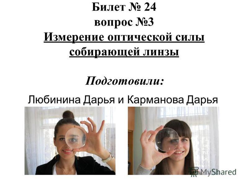 Любинина Дарья и Карманова Дарья Билет 24 вопрос 3 Измерение оптической силы собирающей линзы Подготовили:
