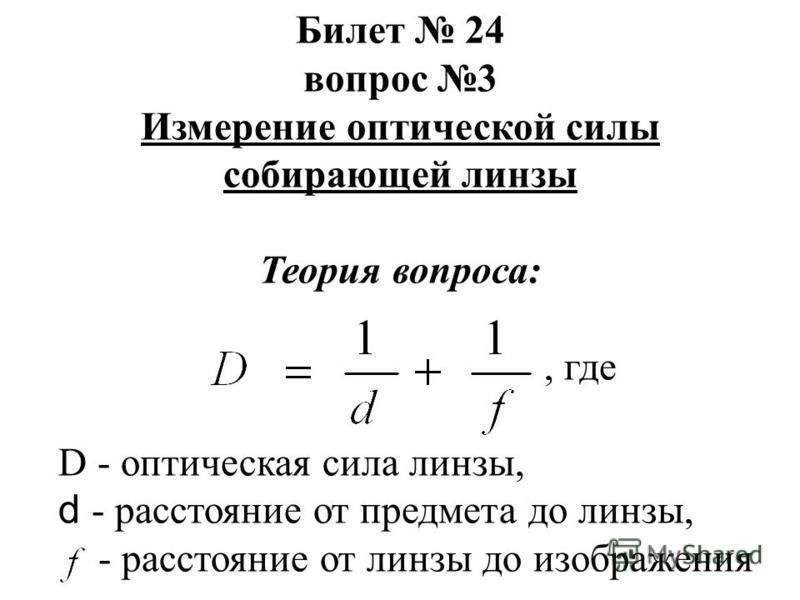 Билет 24 вопрос 3 Измерение оптической силы собирающей линзы Теория вопроса:, где D - оптическая сила линзы, d - расстояние от предмета до линзы, - расстояние от линзы до изображения