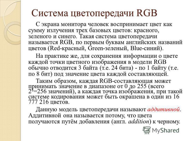 Система цветопередачи RGB С экрана монитора человек воспринимает цвет как сумму излучения трех базовых цветов: красного, зеленого и синего. Такая система цветопередачи называется RGB, по первым буквам английских названий цветов (Red-красный, Green-зе