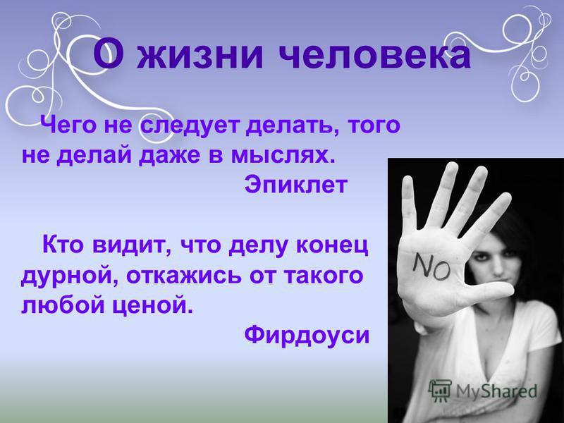 О жизни человека Чего не следует делать, того не делай даже в мыслях. Эпиклет Кто видит, что делу конец дурной, откажись от такого любой ценой. Фирдоуси