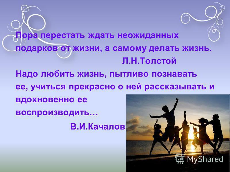 Пора перестать ждать неожиданных подарков от жизни, а самому делать жизнь. Л.Н.Толстой Надо любить жизнь, пытливо познавать ее, учиться прекрасно о ней рассказывать и вдохновенно ее воспроизводить… В.И.Качалов