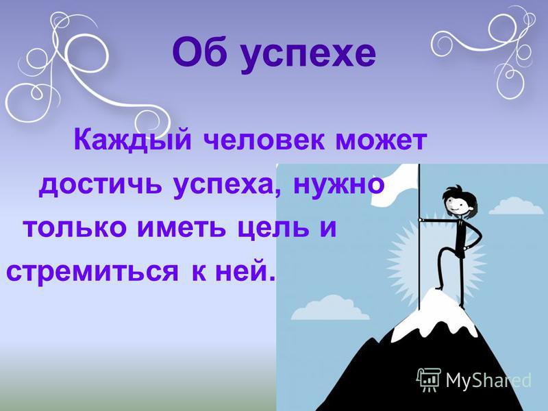 Об успехе Каждый человек может достичь успеха, нужно только иметь цель и стремиться к ней.