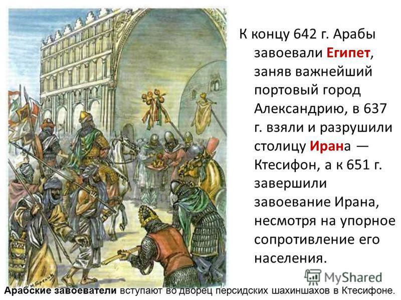 К концу 642 г. Арабы завоевали Египет, заняв важнейший портовый город Александрию, в 637 г. взяли и разрушили столицу Ирана Ктесифон, а к 651 г. завершили завоевание Ирана, несмотря на упорное сопротивление его населения. Арабские завоеватели вступаю
