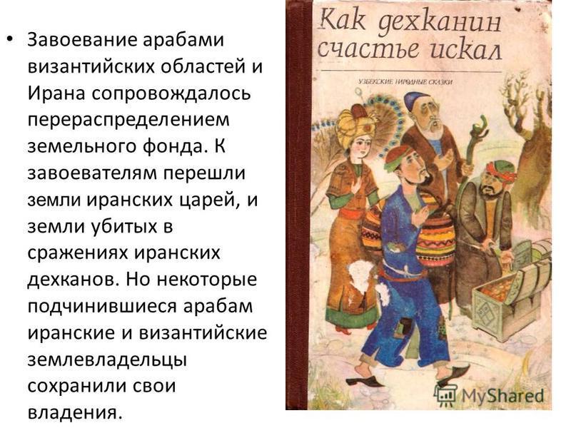 Завоевание арабами византийских областей и Ирана сопровождалось перераспределением земельного фонда. К завоевателям перешли земли иранских царей, и земли убитых в сражениях иранских дехканов. Но некоторые подчинившиеся арабам иранские и византийские