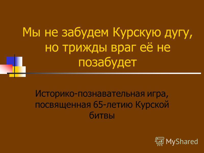 Мы не забудем Курскую дугу, но трижды враг её не позабудет Историко-познавательная игра, посвященная 65-летию Курской битвы