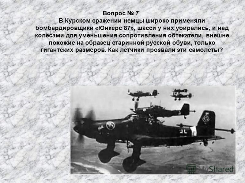 Вопрос 7 В Курском сражении немцы широко применяли бомбардировщики «Юнкерс 87», шасси у них убирались, и над колёсами для уменьшения сопротивления обтекатели, внешне похожие на образец старинной русской обуви, только гигантских размеров. Как летчики