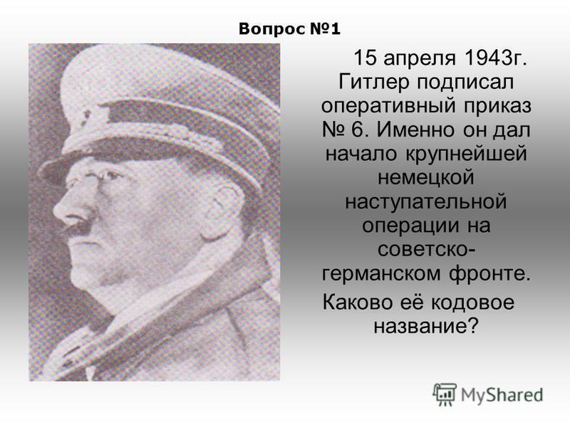 15 апреля 1943 г. Гитлер подписал оперативный приказ 6. Именно он дал начало крупнейшей немецкой наступательной операции на советско- германском фронте. Каково её кодовое название? Вопрос 1