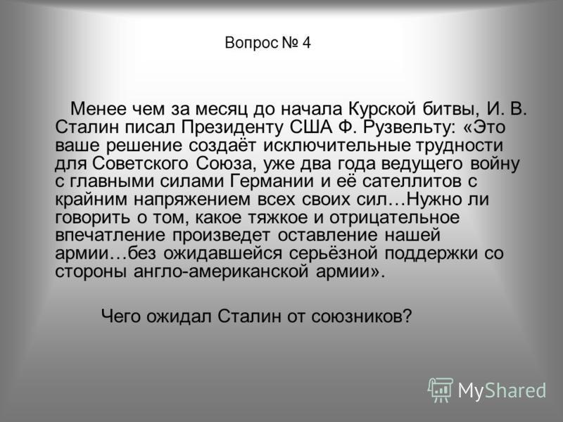 Вопрос 4 Менее чем за месяц до начала Курской битвы, И. В. Сталин писал Президенту США Ф. Рузвельту: «Это ваше решение создаёт исключительные трудности для Советского Союза, уже два года ведущего войну с главными силами Германии и её сателлитов с кра
