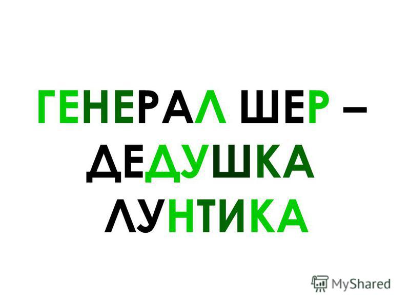 ГЕНЕРАЛ ШЕР – ДЕДУШКА ЛУНТИКА