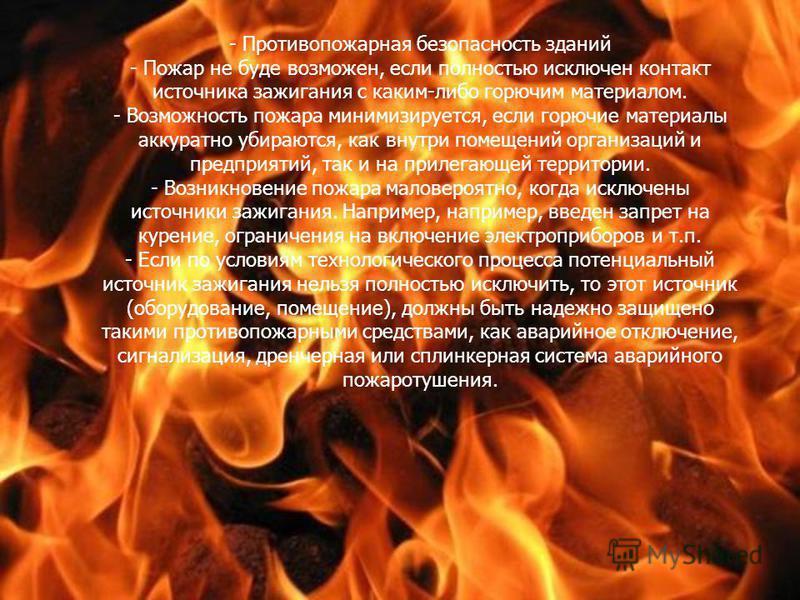 - Противопожарная безопасность зданий - Пожар не буде возможен, если полностью исключен контакт источника зажигания с каким-либо горючим материалом. - Возможность пожара минимизируется, если горючие материалы аккуратно убираются, как внутри помещений