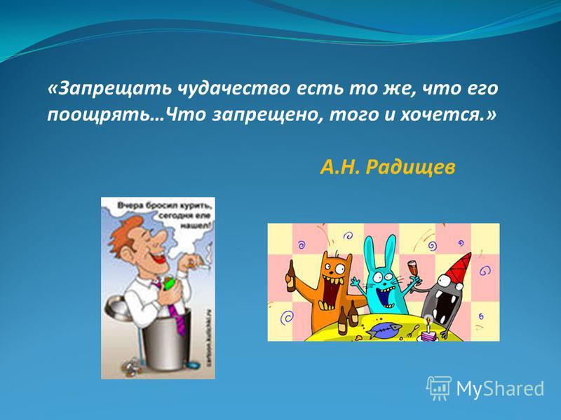 «Запрещать чудачество есть то же, что его поощрять…Что запрещено, того и хочется.» А.Н. Радищев