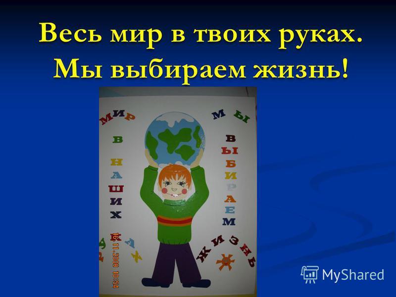 Весь мир в твоих руках. Мы выбираем жизнь!