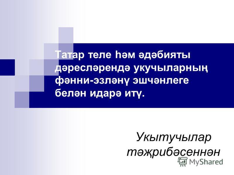 Татар теле һәм әдәбияты дәресләрендә укучыларның фәнни-эзләнү эшчәнлеге белән идарә итү. Укытучылар тәҗрибәсеннән