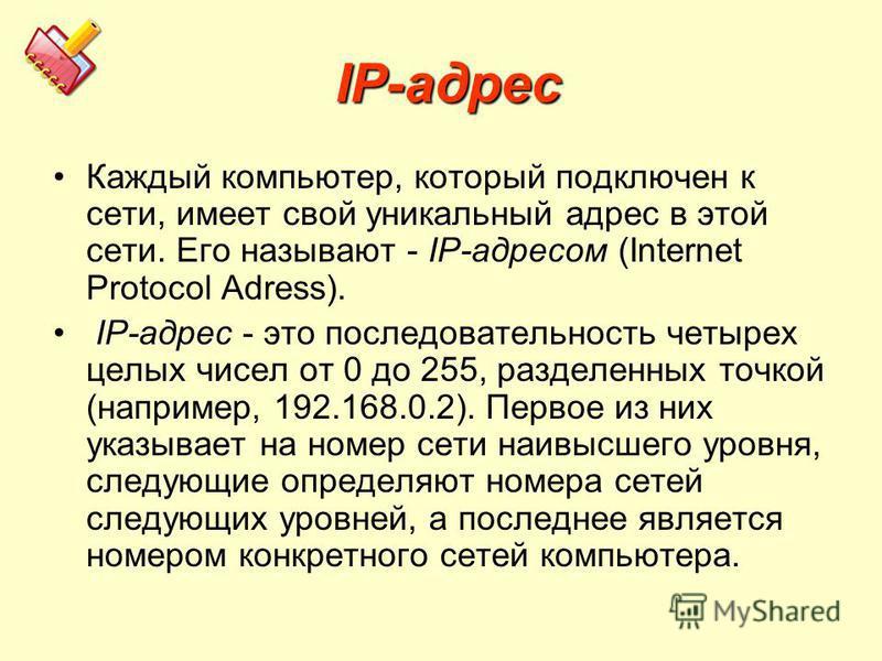 ІР-адрес ІР-адрес Каждый компьютер, который подключен к сети, имеет свой уникальный адрес в этой сети. Его называют - ІР-адресом (Internet Protocol Adress). ІР-адрес - это последовательность четырех целых чисел от 0 до 255, разделенных точкой (наприм