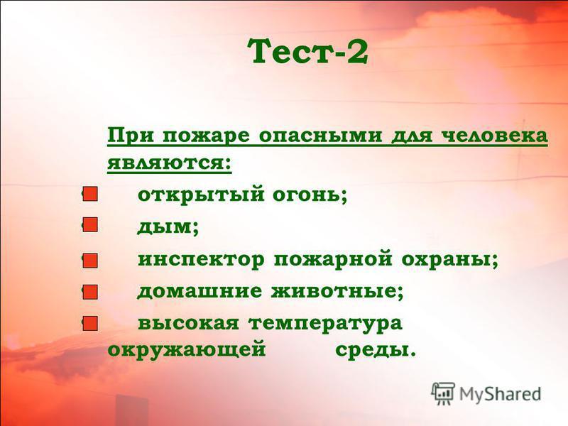Тест-2 При пожаре опасными для человека являются: открытый огонь; дым; инспектор пожарной охраны; домашние животные; высокая температура окружающей среды.