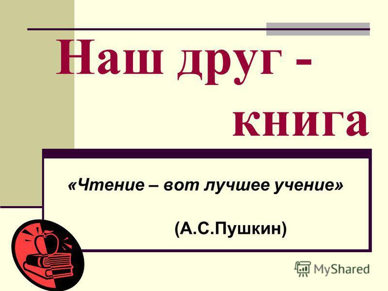 Наш друг - книга «Чтение – вот лучшее учение» (А.С.Пушкин)