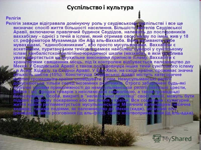 Суспільство і культура Релігія Релігія завжди відігравала домінуючу роль у саудівському суспільстві і все ще визначає спосіб життя більшості населення. Більшість жителів Саудівської Аравії, включаючи правлячий будинок Саудідов, належить до послідовни