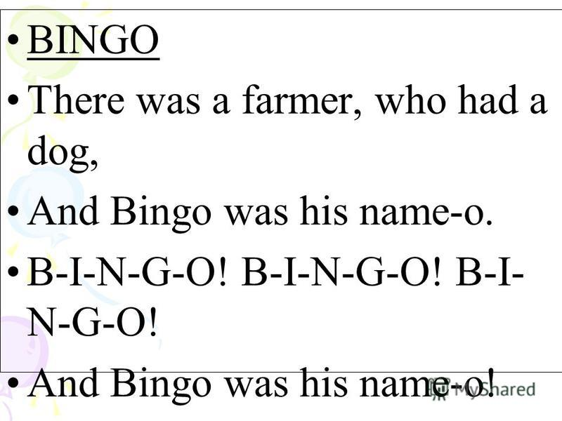 BINGO There was a farmer, who had a dog, And Bingo was his name-o. B-I-N-G-O! B-I-N-G-O! B-I- N-G-O! And Bingo was his name-o!