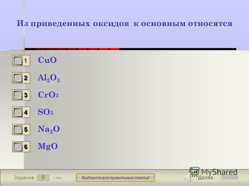 9 Задание Выберите все правильные ответы! Из приведенных оксидов к основным относятся CuO Al 2 O 3 CrO 3 SO 3 Na 2 O MgO Далее 1 бал. 1111 0 2222 0 3333 0 4444 0 5555 0 6666 0