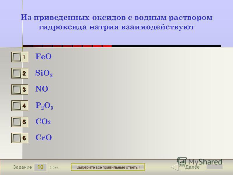 10 Задание Выберите все правильные ответы! Из приведенных оксидов с водным раствором гидроксида натрия взаимодействуют FeO SiO 2 NO P2O5P2O5 CO 2 CrO Далее 1 бал. 1111 0 2222 0 3333 0 4444 0 5555 0 6666 0