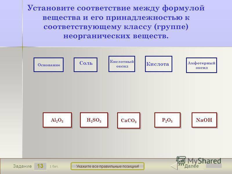 Основание Соль Кислотный оксид Кислота Амфотерный оксид 13 Задание Укажите все правильные позиции! Установите соответствие между формулой вещества и его принадлежностью к соответствующему классу (группе) неорганических веществ. Далее 1 бал. Al 2 O 3