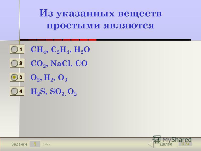 1 07:54 Задание Из указанных веществ простыми являются CH 4, C 2 H 4, H 2 O CO 2, NaCl, CO O 2, H 2, O 3 H 2 S, SO 3, O 2 Далее 1 бал. 1111 0 2222 0 3333 0 4444 0
