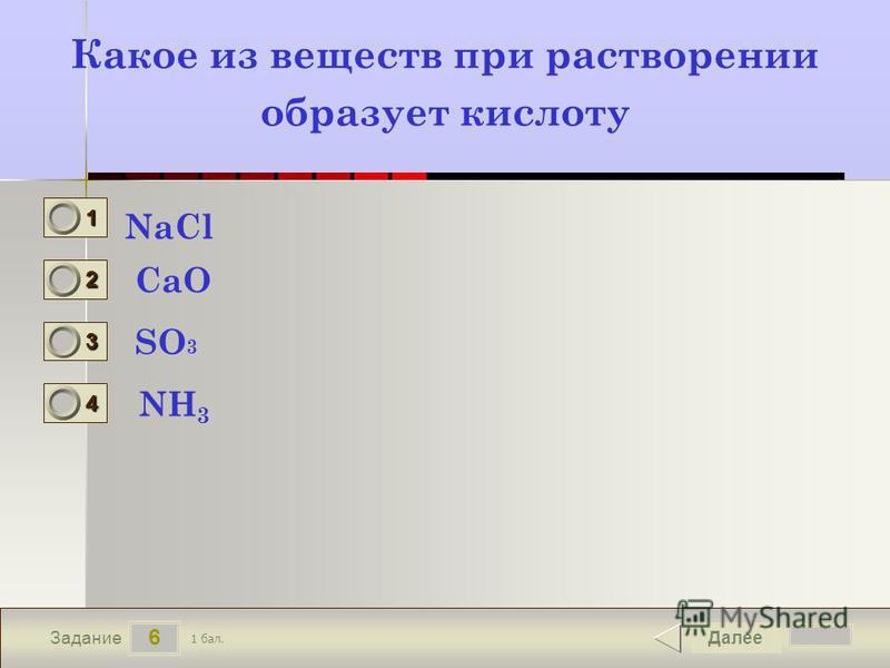 6 Задание Какое из веществ при растворении образует кислоту NaCl CaO SO 3 NH 3 Далее 1 бал. 1111 0 2222 0 3333 0 4444 0