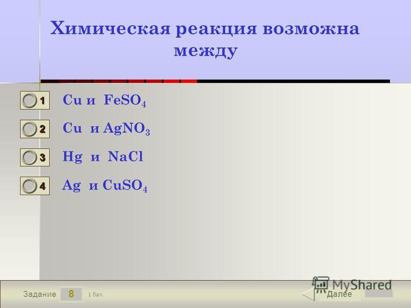 8 Задание Химическая реакция возможна между Cu и FeSO 4 Cu и AgNO 3 Hg и NaCl Ag и CuSO 4 Далее 1 бал. 1111 0 2222 0 3333 0 4444 0
