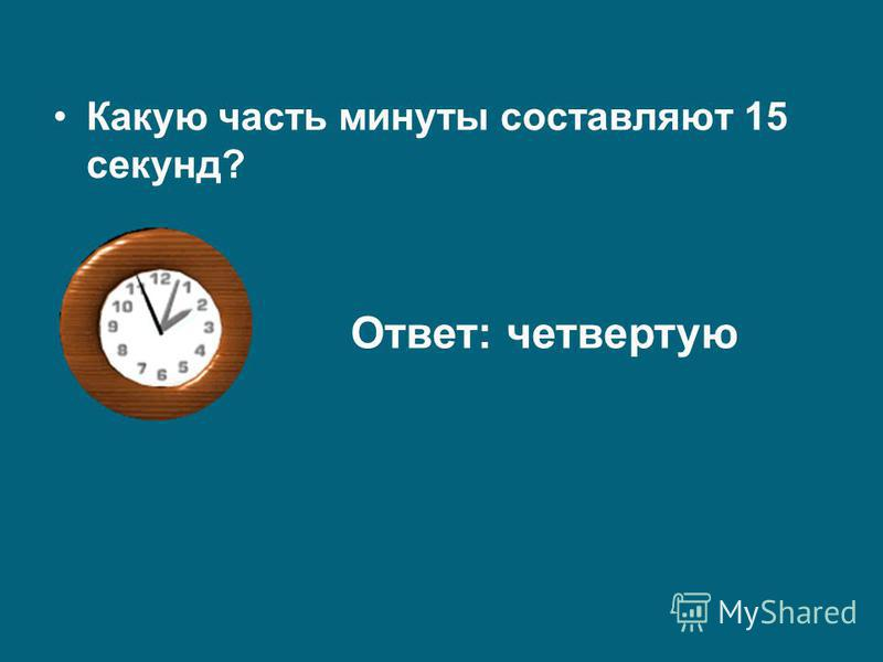 Какую часть минуты составляют 15 секунд? Ответ: четвертую