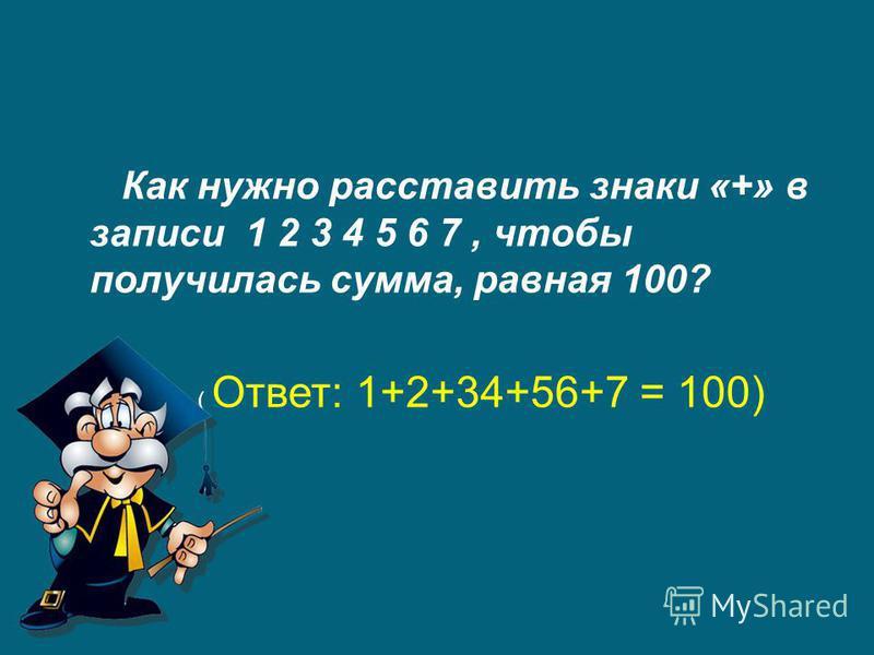 Как нужно расставить знаки «+» в записи 1 2 3 4 5 6 7, чтобы получилась сумма, равная 100? ( Ответ: 1+2+34+56+7 = 100)
