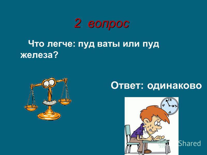 2 вопрос Что легче: пуд ваты или пуд железа? Ответ: одинаково