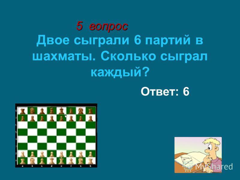 Двое сыграли 6 партий в шахматы. Сколько сыграл каждый? Ответ: 6 5 вопрос