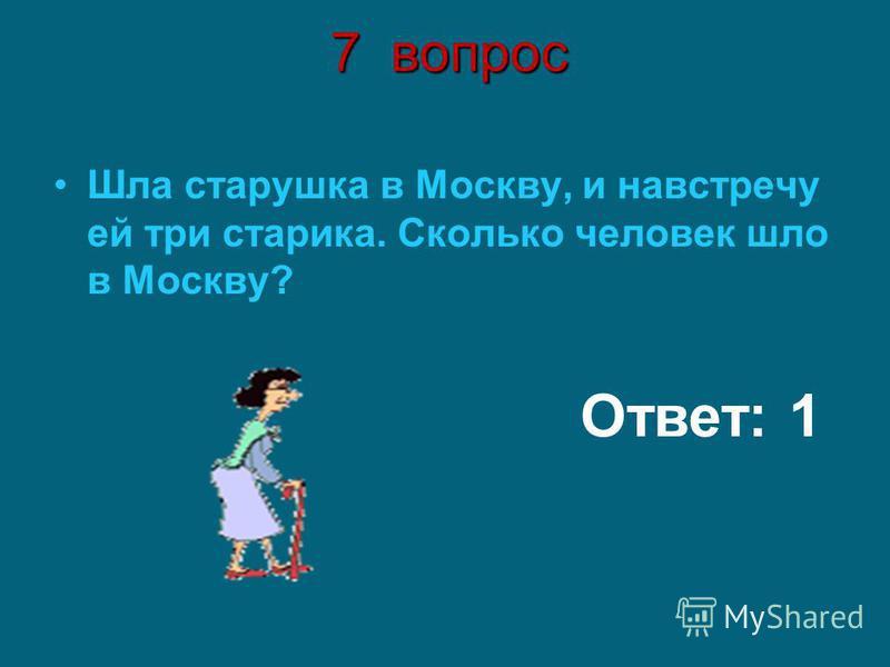 7 вопрос Шла старушка в Москву, и навстречу ей три старика. Сколько человек шло в Москву? Ответ: 1