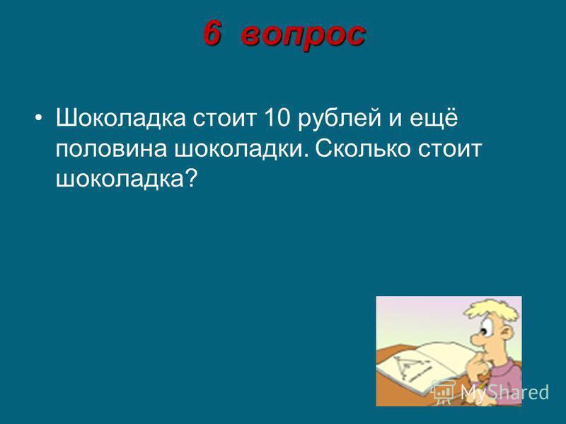 6 вопрос Шоколадка стоит 10 рублей и ещё половина шоколадки. Сколько стоит шоколадка?
