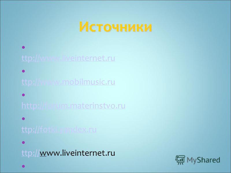 Источники h ttp://www.liveinternet.ru h ttp://www.liveinternet.ru h ttp://www.mobilmusic.ru h ttp://www.mobilmusic.ru http://forum.materinstvo.ru http://forum.materinstvo.ru h ttp://fotki.yandex.ru h ttp://fotki.yandex.ru h ttp://www.liveinternet.ru